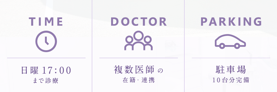 TIME 日曜17:00まで診療 DOCTOR 複数医師の在籍・連携 PARKING 駐車場10台分完備